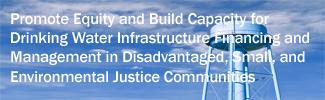 Promote Equity and Build Capacity for Drinking Water Infrastructure Financing and Management in Disadvantaged, Small, and Environmental Justice Communities