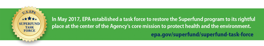 In May 2017, EPA established a task force to restore the Superfund program to its rightful place at the center of the Agency's core mission to protect health and environment.